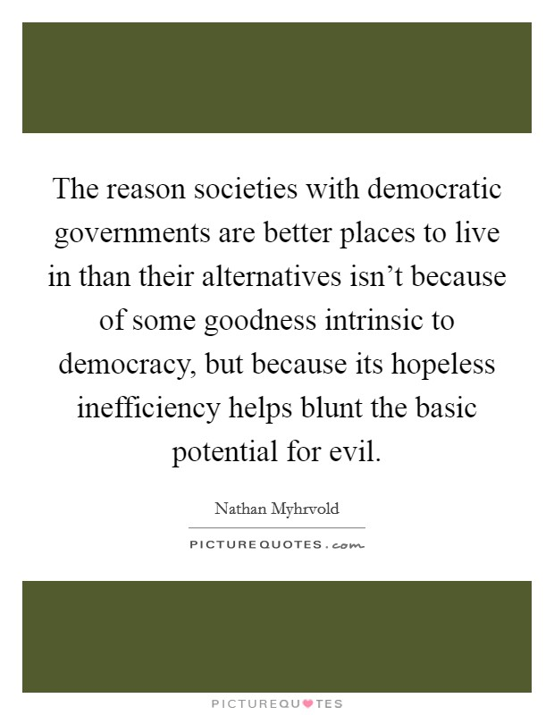 The reason societies with democratic governments are better places to live in than their alternatives isn't because of some goodness intrinsic to democracy, but because its hopeless inefficiency helps blunt the basic potential for evil Picture Quote #1