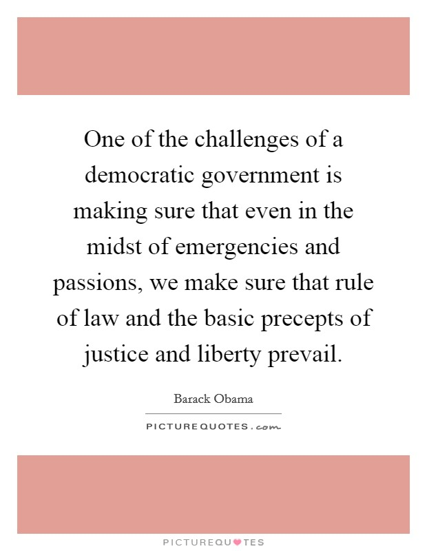 One of the challenges of a democratic government is making sure that even in the midst of emergencies and passions, we make sure that rule of law and the basic precepts of justice and liberty prevail Picture Quote #1