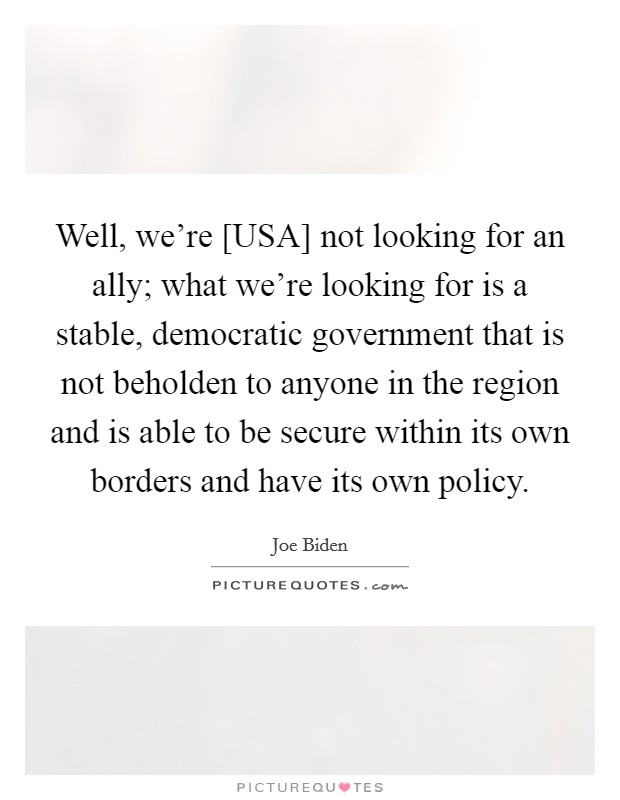 Well, we're [USA] not looking for an ally; what we're looking for is a stable, democratic government that is not beholden to anyone in the region and is able to be secure within its own borders and have its own policy Picture Quote #1