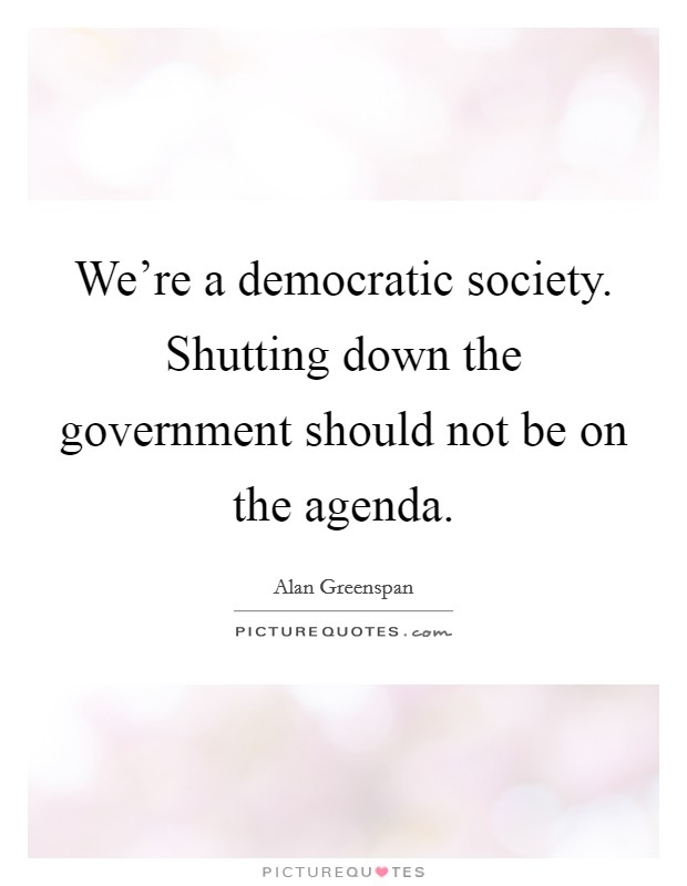 We're a democratic society. Shutting down the government should not be on the agenda Picture Quote #1