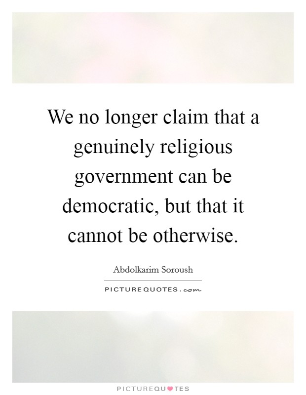 We no longer claim that a genuinely religious government can be democratic, but that it cannot be otherwise Picture Quote #1