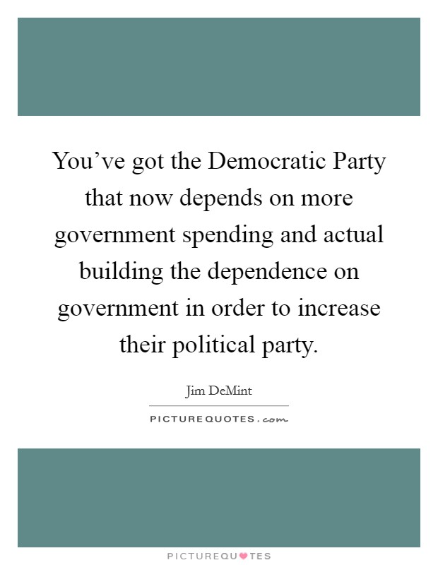 You've got the Democratic Party that now depends on more government spending and actual building the dependence on government in order to increase their political party Picture Quote #1