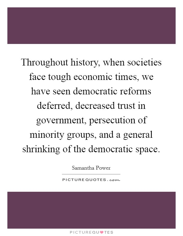 Throughout history, when societies face tough economic times, we have seen democratic reforms deferred, decreased trust in government, persecution of minority groups, and a general shrinking of the democratic space Picture Quote #1