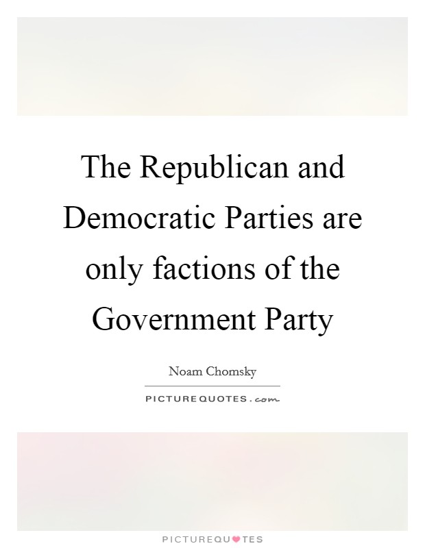 The Republican and Democratic Parties are only factions of the Government Party Picture Quote #1