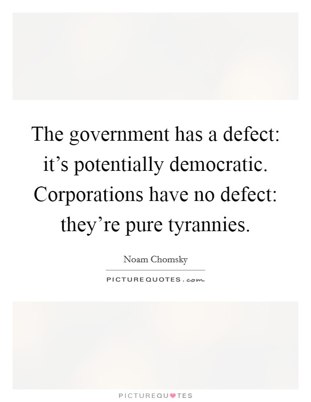 The government has a defect: it's potentially democratic. Corporations have no defect: they're pure tyrannies Picture Quote #1