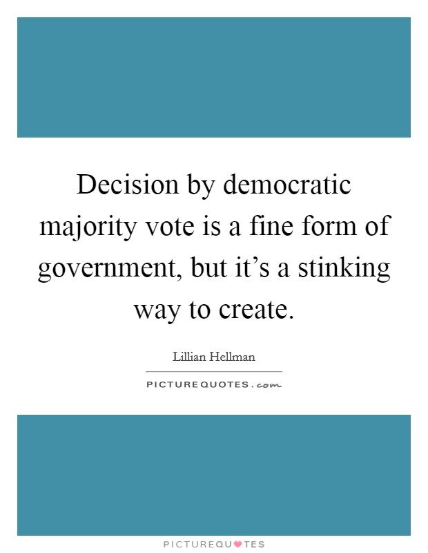 Decision by democratic majority vote is a fine form of government, but it's a stinking way to create Picture Quote #1