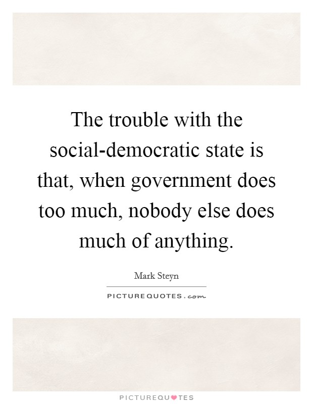 The trouble with the social-democratic state is that, when government does too much, nobody else does much of anything Picture Quote #1