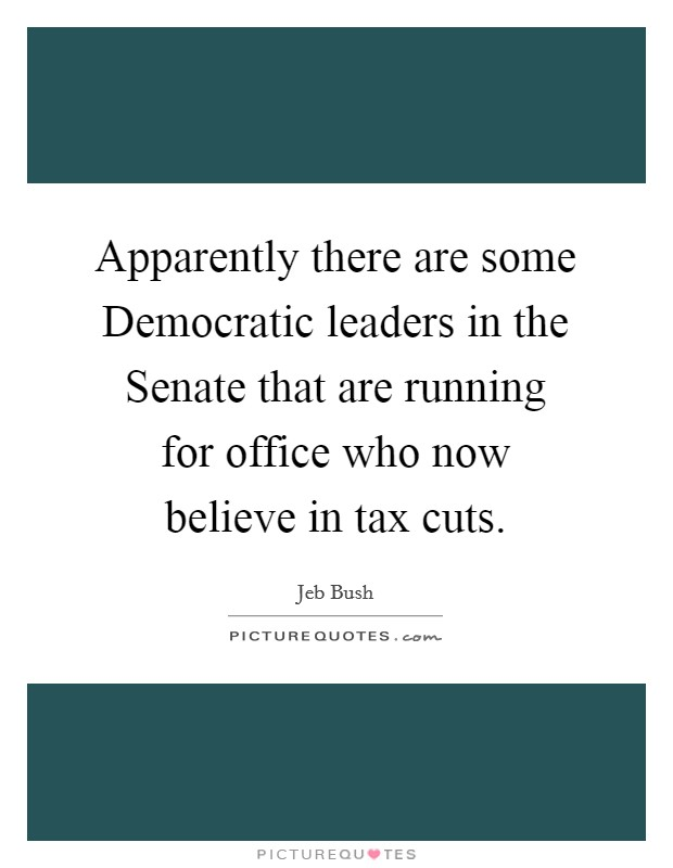 Apparently there are some Democratic leaders in the Senate that are running for office who now believe in tax cuts Picture Quote #1
