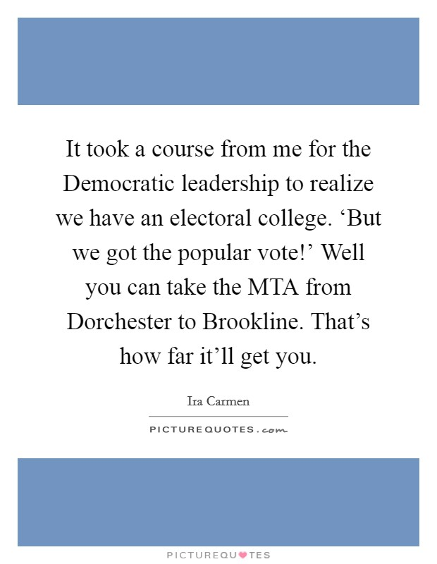It took a course from me for the Democratic leadership to realize we have an electoral college. 'But we got the popular vote!' Well you can take the MTA from Dorchester to Brookline. That's how far it'll get you Picture Quote #1