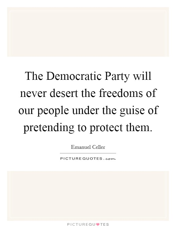 The Democratic Party will never desert the freedoms of our people under the guise of pretending to protect them Picture Quote #1