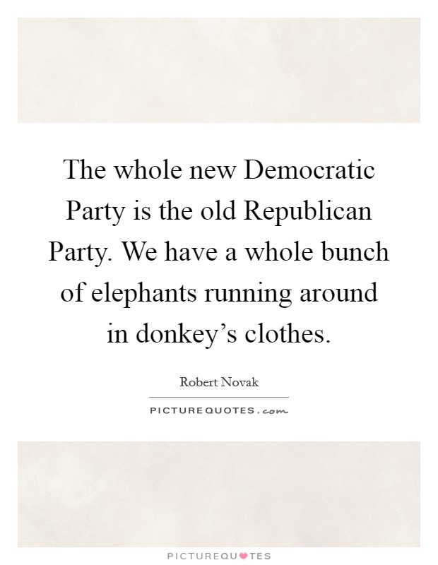 The whole new Democratic Party is the old Republican Party. We have a whole bunch of elephants running around in donkey's clothes Picture Quote #1