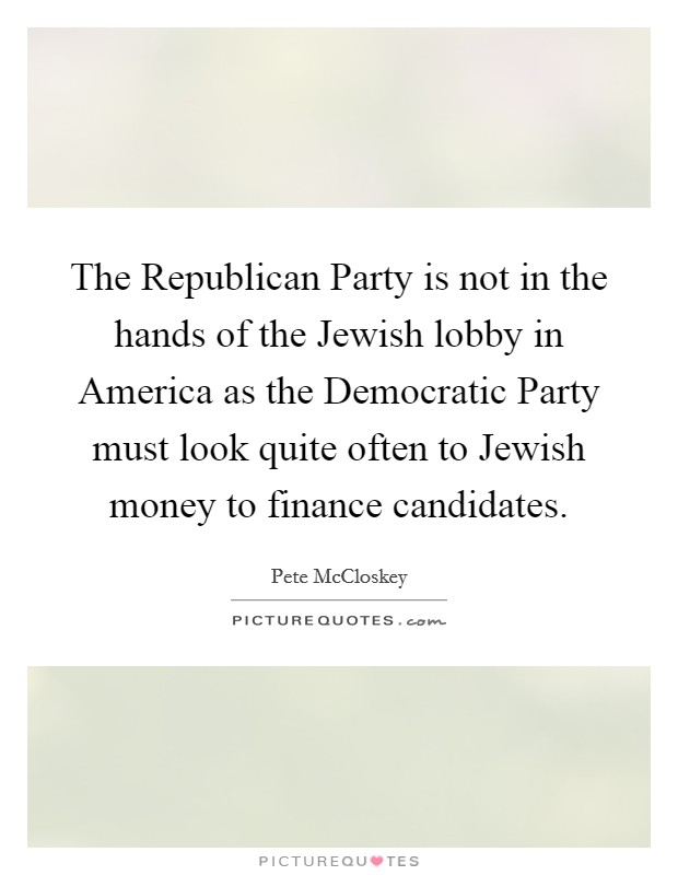 The Republican Party is not in the hands of the Jewish lobby in America as the Democratic Party must look quite often to Jewish money to finance candidates Picture Quote #1