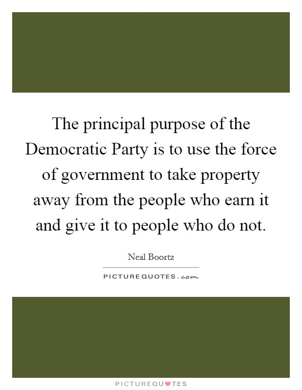 The principal purpose of the Democratic Party is to use the force of government to take property away from the people who earn it and give it to people who do not Picture Quote #1