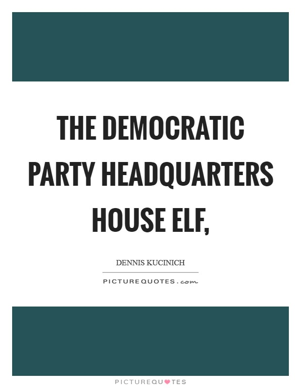 The Democratic Party headquarters house elf, Picture Quote #1