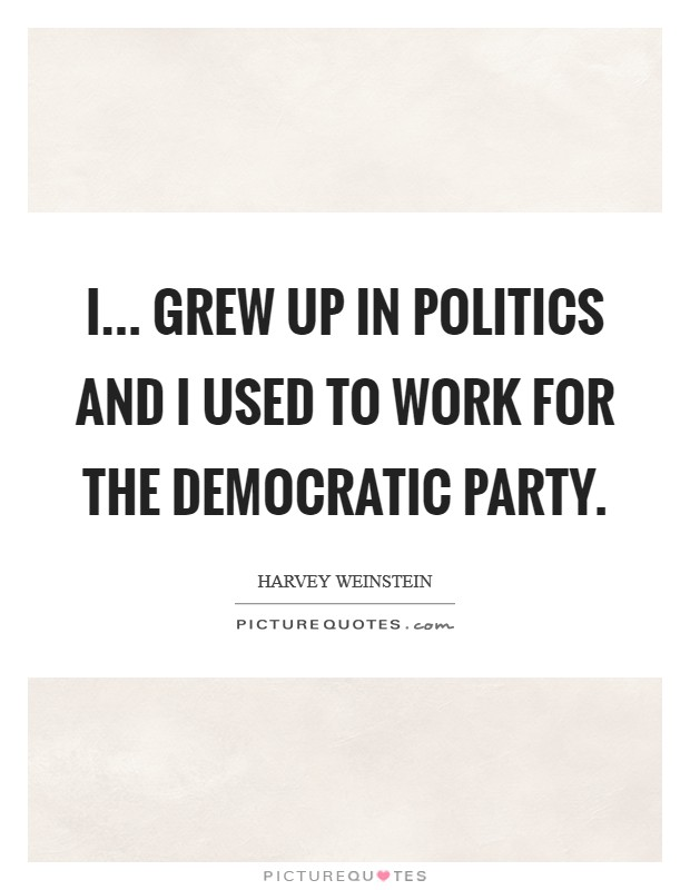 I... grew up in politics and I used to work for the Democratic Party Picture Quote #1