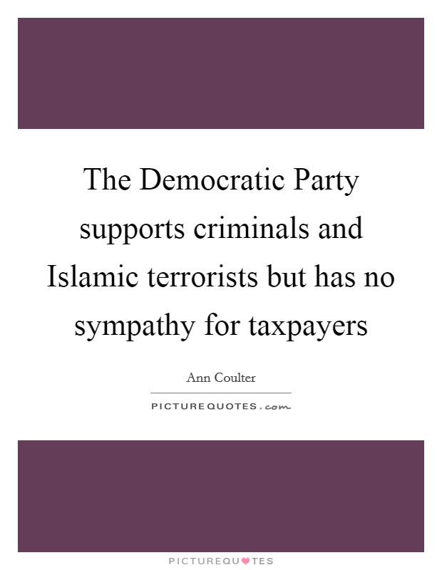 The Democratic Party supports criminals and Islamic terrorists but has no sympathy for taxpayers Picture Quote #1