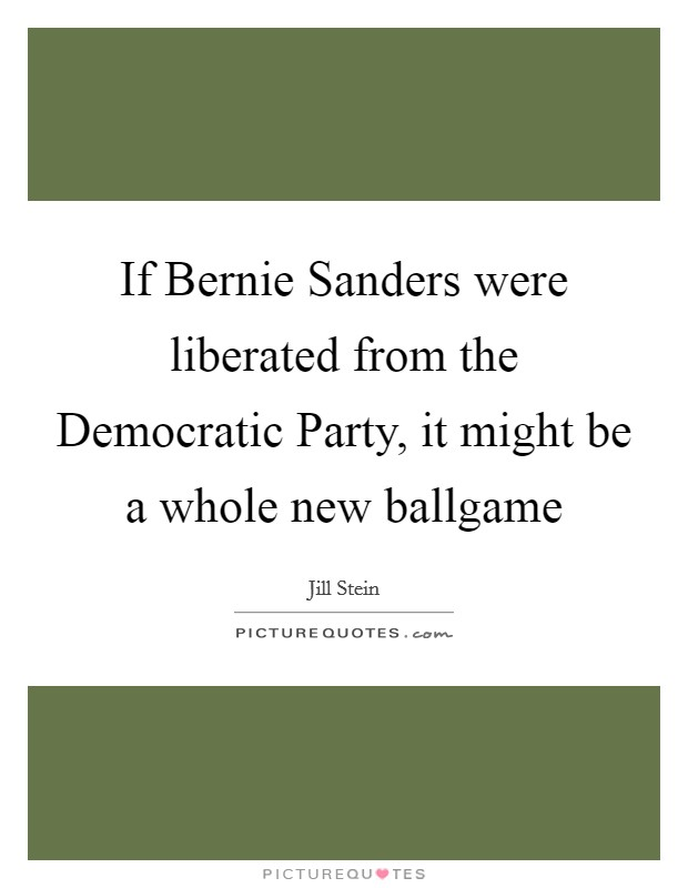If Bernie Sanders were liberated from the Democratic Party, it might be a whole new ballgame Picture Quote #1