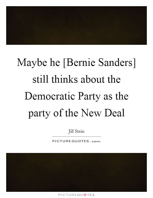 Maybe he [Bernie Sanders] still thinks about the Democratic Party as the party of the New Deal Picture Quote #1