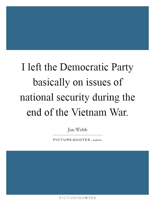 I left the Democratic Party basically on issues of national security during the end of the Vietnam War Picture Quote #1