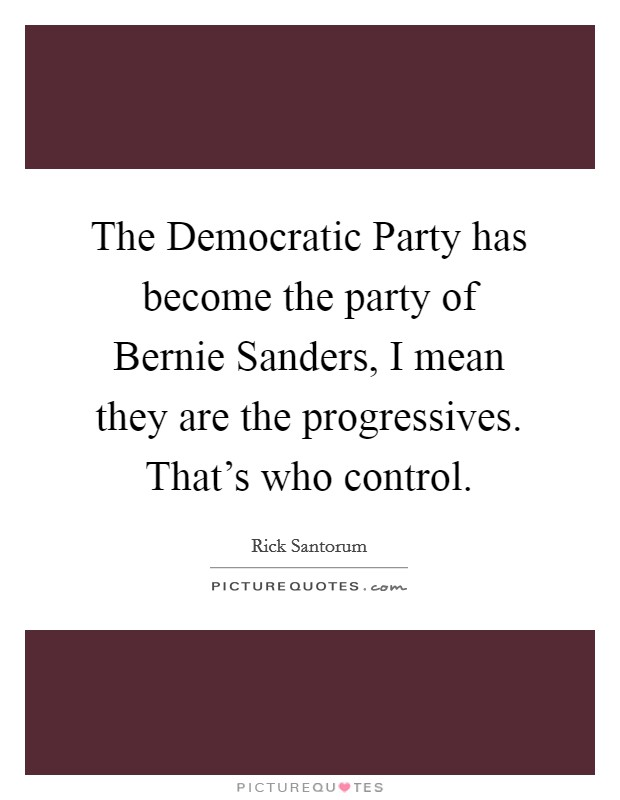 The Democratic Party has become the party of Bernie Sanders, I mean they are the progressives. That's who control Picture Quote #1