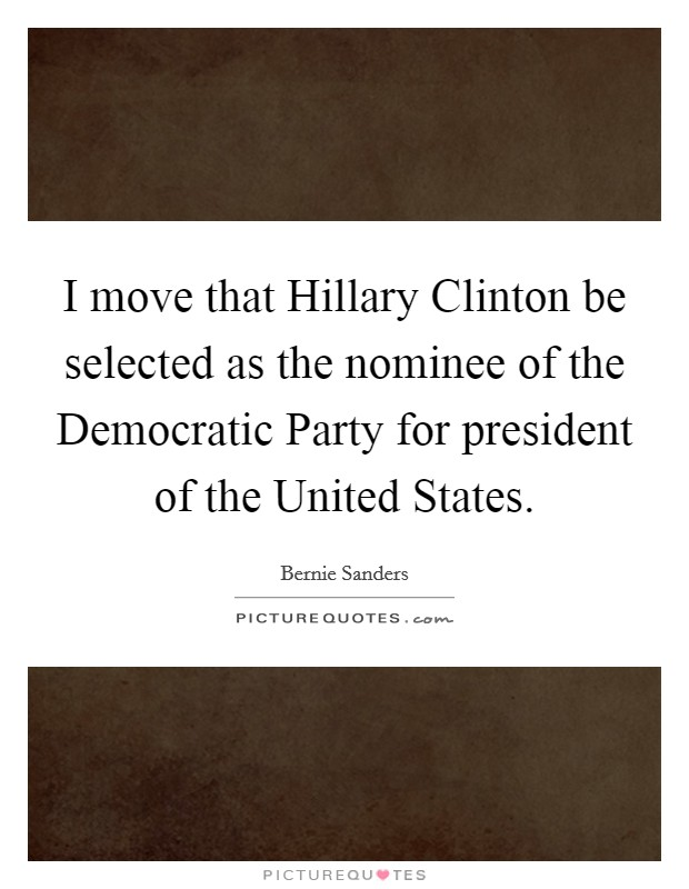 I move that Hillary Clinton be selected as the nominee of the Democratic Party for president of the United States Picture Quote #1