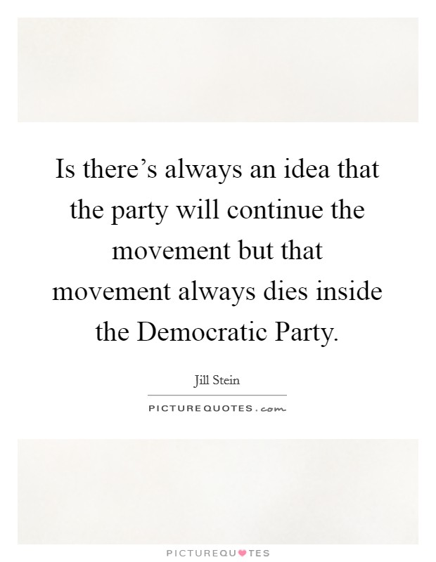 Is there's always an idea that the party will continue the movement but that movement always dies inside the Democratic Party Picture Quote #1
