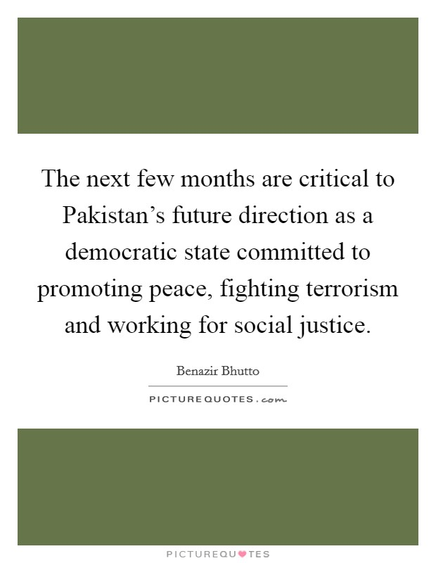 The next few months are critical to Pakistan's future direction as a democratic state committed to promoting peace, fighting terrorism and working for social justice Picture Quote #1