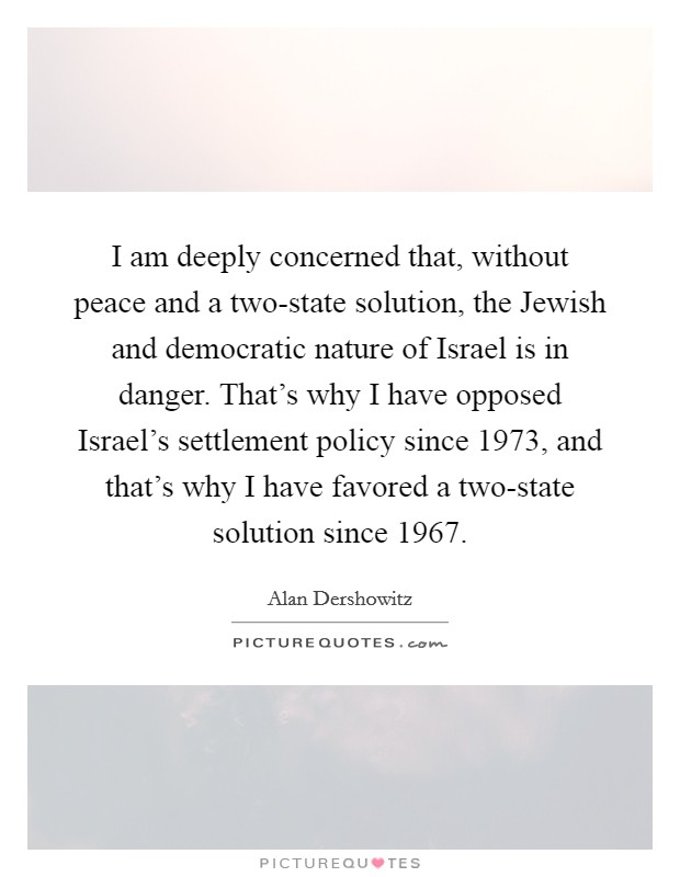 I am deeply concerned that, without peace and a two-state solution, the Jewish and democratic nature of Israel is in danger. That's why I have opposed Israel's settlement policy since 1973, and that's why I have favored a two-state solution since 1967 Picture Quote #1