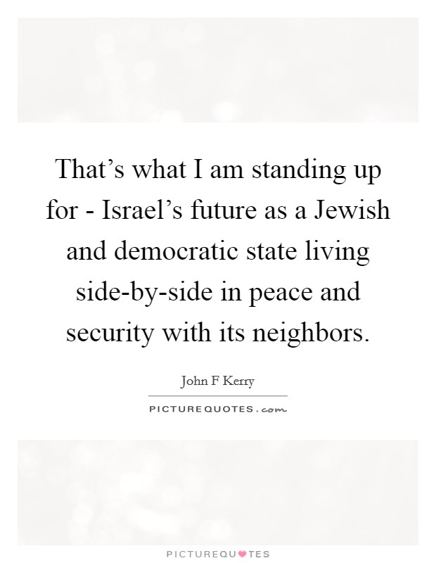 That's what I am standing up for - Israel's future as a Jewish and democratic state living side-by-side in peace and security with its neighbors Picture Quote #1