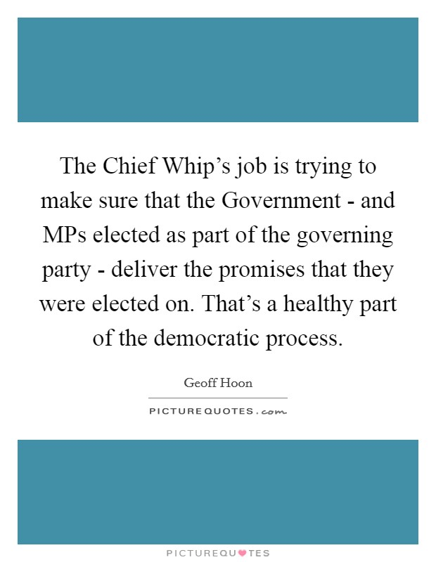 The Chief Whip's job is trying to make sure that the Government - and MPs elected as part of the governing party - deliver the promises that they were elected on. That's a healthy part of the democratic process. Picture Quote #1