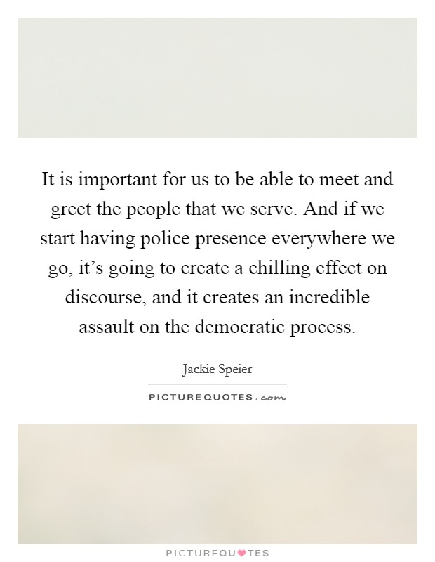 It is important for us to be able to meet and greet the people that we serve. And if we start having police presence everywhere we go, it's going to create a chilling effect on discourse, and it creates an incredible assault on the democratic process Picture Quote #1