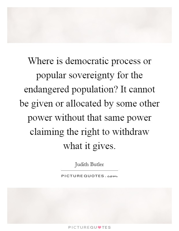 Where is democratic process or popular sovereignty for the endangered population? It cannot be given or allocated by some other power without that same power claiming the right to withdraw what it gives Picture Quote #1