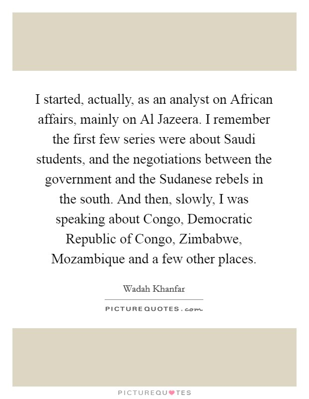 I started, actually, as an analyst on African affairs, mainly on Al Jazeera. I remember the first few series were about Saudi students, and the negotiations between the government and the Sudanese rebels in the south. And then, slowly, I was speaking about Congo, Democratic Republic of Congo, Zimbabwe, Mozambique and a few other places Picture Quote #1
