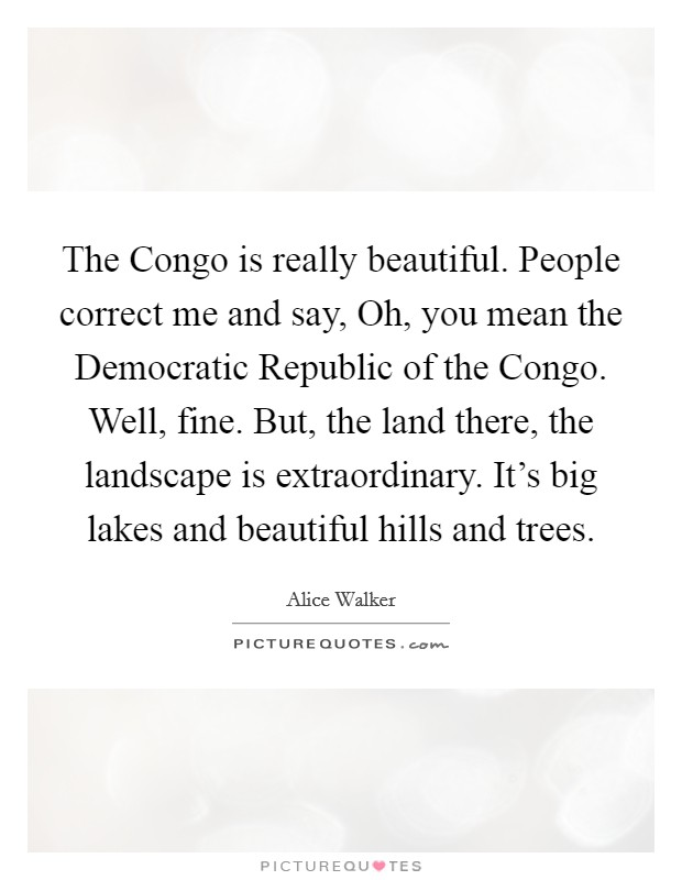 The Congo is really beautiful. People correct me and say, Oh, you mean the Democratic Republic of the Congo. Well, fine. But, the land there, the landscape is extraordinary. It's big lakes and beautiful hills and trees Picture Quote #1