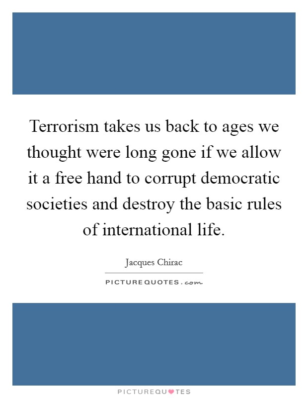 Terrorism takes us back to ages we thought were long gone if we allow it a free hand to corrupt democratic societies and destroy the basic rules of international life Picture Quote #1