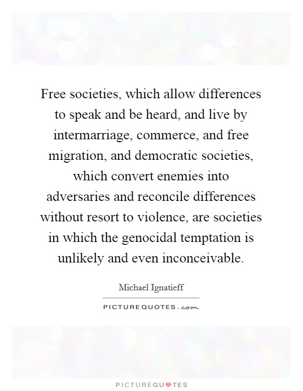 Free societies, which allow differences to speak and be heard, and live by intermarriage, commerce, and free migration, and democratic societies, which convert enemies into adversaries and reconcile differences without resort to violence, are societies in which the genocidal temptation is unlikely and even inconceivable Picture Quote #1