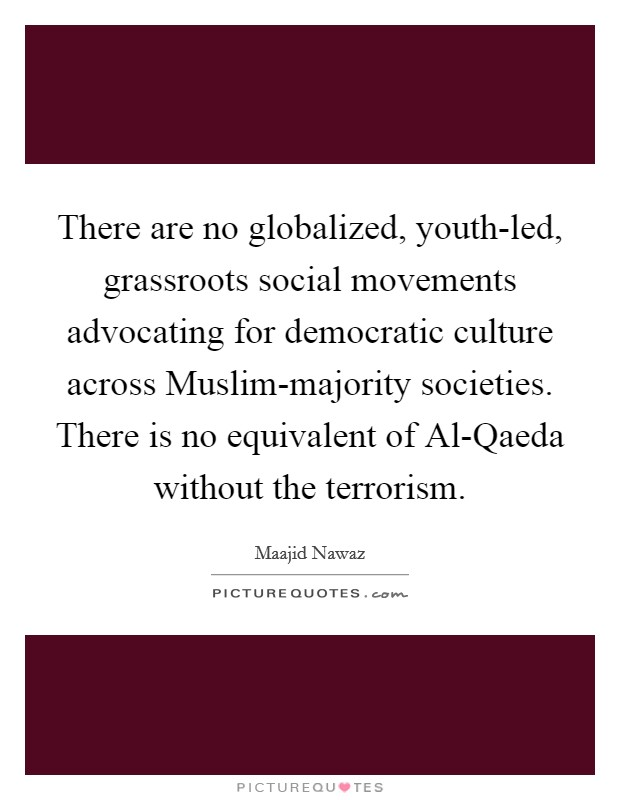 There are no globalized, youth-led, grassroots social movements advocating for democratic culture across Muslim-majority societies. There is no equivalent of Al-Qaeda without the terrorism Picture Quote #1