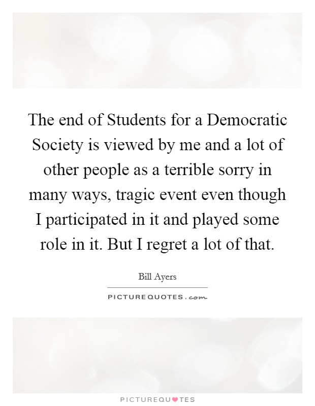 The end of Students for a Democratic Society is viewed by me and a lot of other people as a terrible sorry in many ways, tragic event even though I participated in it and played some role in it. But I regret a lot of that Picture Quote #1