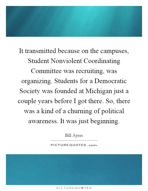 It transmitted because on the campuses, Student Nonviolent Coordinating Committee was recruiting, was organizing. Students for a Democratic Society was founded at Michigan just a couple years before I got there. So, there was a kind of a churning of political awareness. It was just beginning Picture Quote #1