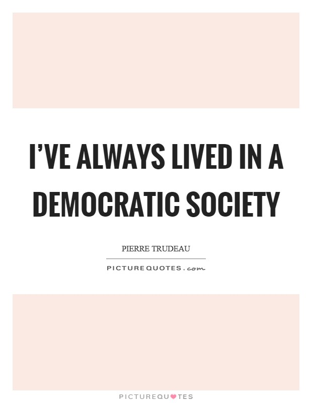 I've always lived in a democratic society Picture Quote #1