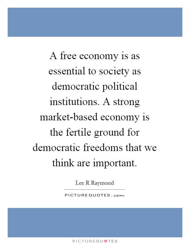 A free economy is as essential to society as democratic political institutions. A strong market-based economy is the fertile ground for democratic freedoms that we think are important Picture Quote #1