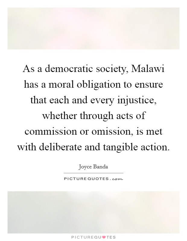 As a democratic society, Malawi has a moral obligation to ensure that each and every injustice, whether through acts of commission or omission, is met with deliberate and tangible action Picture Quote #1