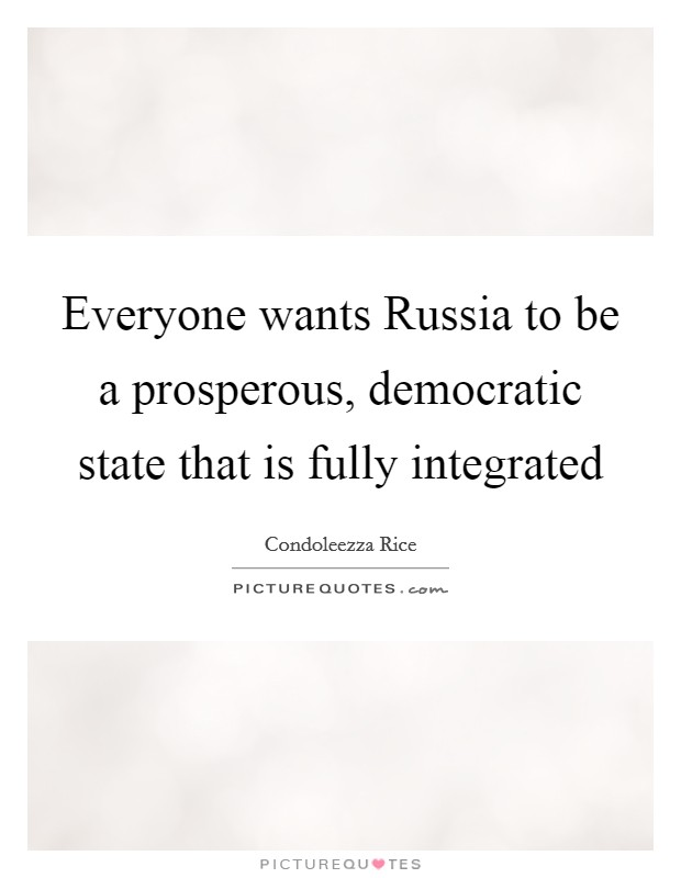Everyone wants Russia to be a prosperous, democratic state that is fully integrated Picture Quote #1