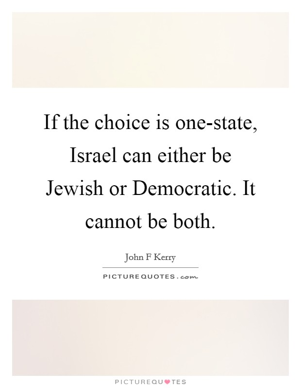 If the choice is one-state, Israel can either be Jewish or Democratic. It cannot be both Picture Quote #1