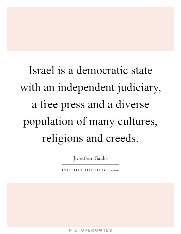 Israel is a democratic state with an independent judiciary, a free press and a diverse population of many cultures, religions and creeds Picture Quote #1