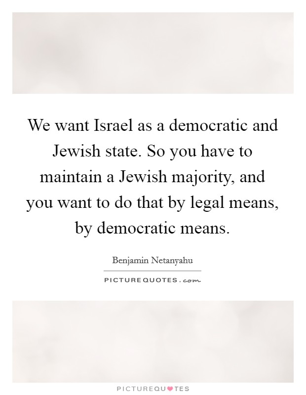 We want Israel as a democratic and Jewish state. So you have to maintain a Jewish majority, and you want to do that by legal means, by democratic means Picture Quote #1