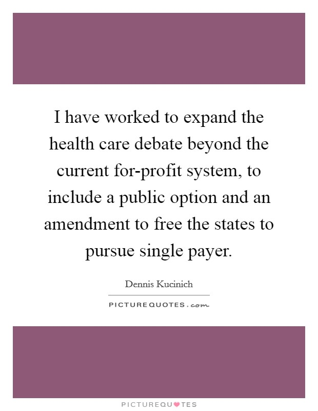 I have worked to expand the health care debate beyond the current for-profit system, to include a public option and an amendment to free the states to pursue single payer Picture Quote #1