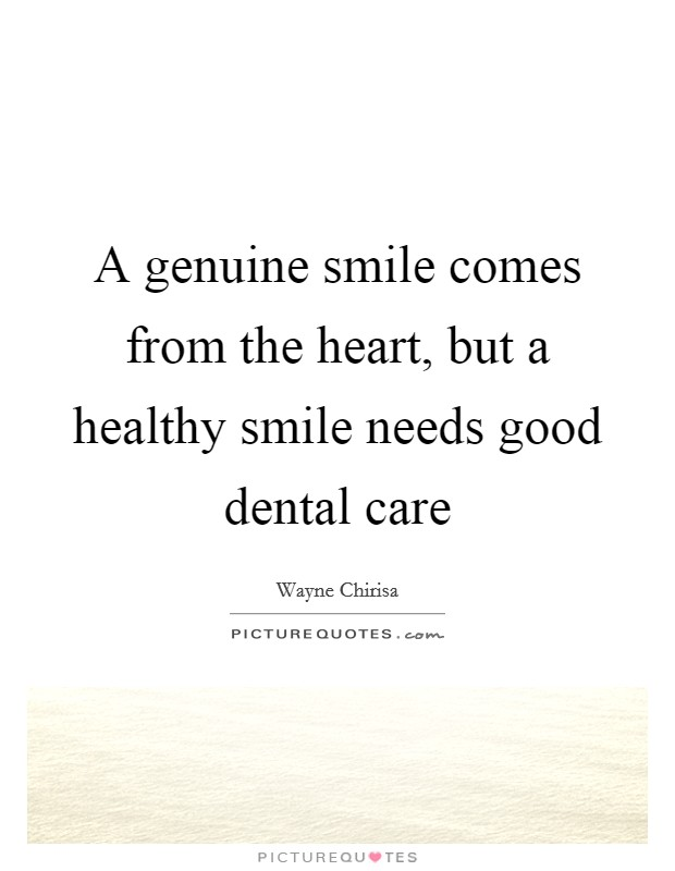 A genuine smile comes from the heart, but a healthy smile needs good dental care Picture Quote #1