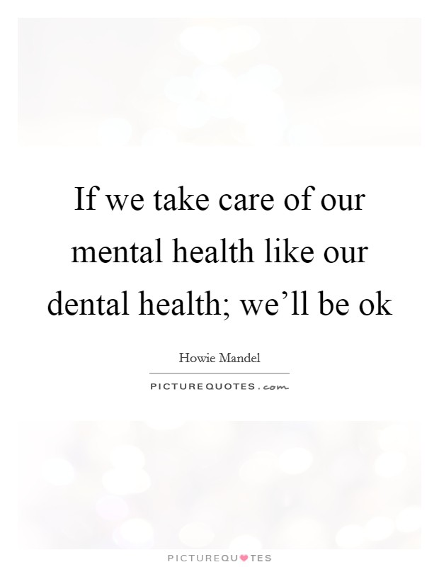 If we take care of our mental health like our dental health; we'll be ok Picture Quote #1