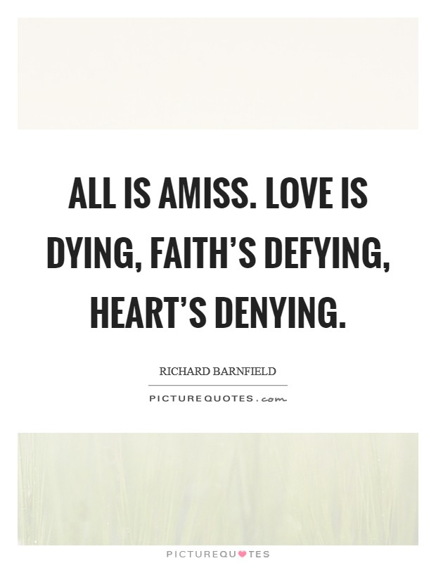 All is amiss. Love is dying, faith's defying, heart's denying Picture Quote #1